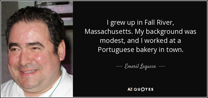 I grew up in Fall River, Massachusetts. My background was modest, and I worked at a Portuguese bakery in town. - Emeril Lagasse