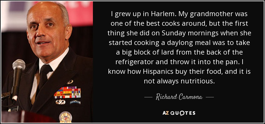 I grew up in Harlem. My grandmother was one of the best cooks around, but the first thing she did on Sunday mornings when she started cooking a daylong meal was to take a big block of lard from the back of the refrigerator and throw it into the pan. I know how Hispanics buy their food, and it is not always nutritious. - Richard Carmona