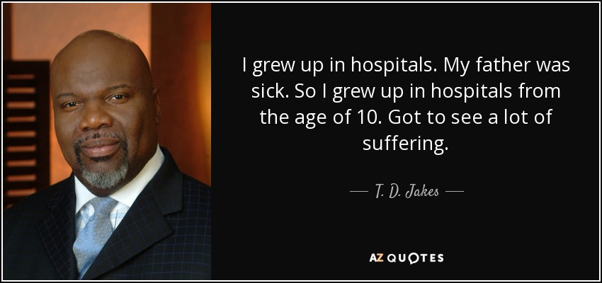 I grew up in hospitals. My father was sick. So I grew up in hospitals from the age of 10. Got to see a lot of suffering. - T. D. Jakes