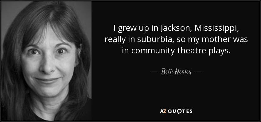 I grew up in Jackson, Mississippi, really in suburbia, so my mother was in community theatre plays. - Beth Henley