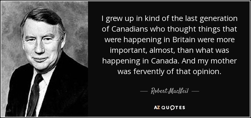 I grew up in kind of the last generation of Canadians who thought things that were happening in Britain were more important, almost, than what was happening in Canada. And my mother was fervently of that opinion. - Robert MacNeil