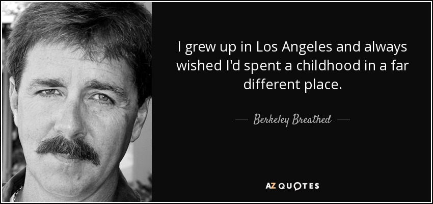 I grew up in Los Angeles and always wished I'd spent a childhood in a far different place. - Berkeley Breathed