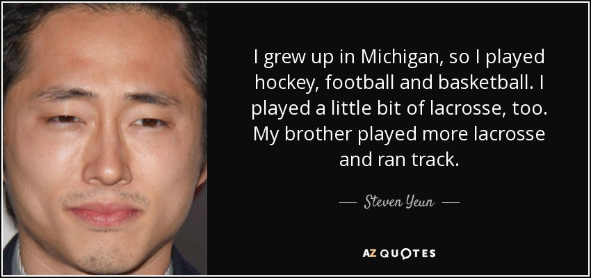I grew up in Michigan, so I played hockey, football and basketball. I played a little bit of lacrosse, too. My brother played more lacrosse and ran track. - Steven Yeun