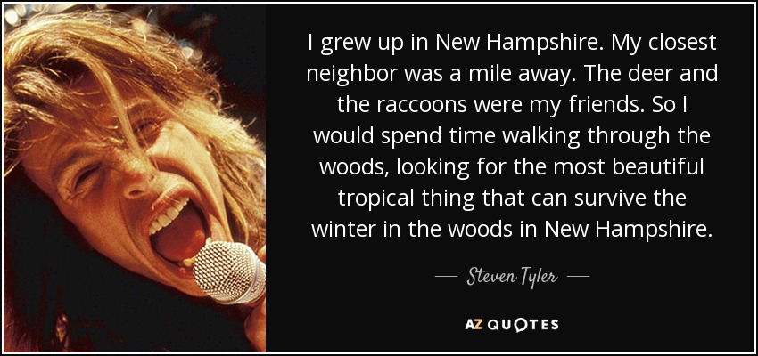 I grew up in New Hampshire. My closest neighbor was a mile away. The deer and the raccoons were my friends. So I would spend time walking through the woods, looking for the most beautiful tropical thing that can survive the winter in the woods in New Hampshire. - Steven Tyler