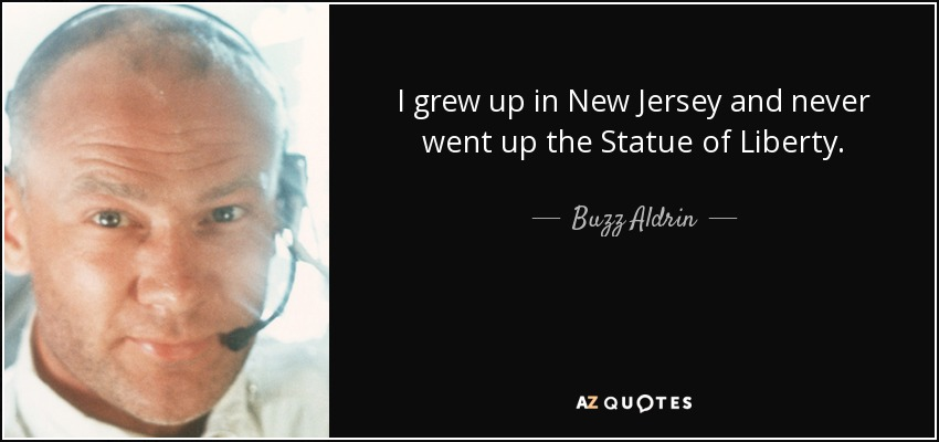 I grew up in New Jersey and never went up the Statue of Liberty. - Buzz Aldrin