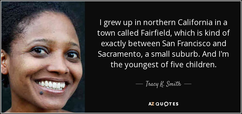 I grew up in northern California in a town called Fairfield, which is kind of exactly between San Francisco and Sacramento, a small suburb. And I'm the youngest of five children. - Tracy K. Smith