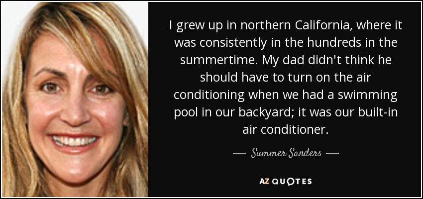 I grew up in northern California, where it was consistently in the hundreds in the summertime. My dad didn't think he should have to turn on the air conditioning when we had a swimming pool in our backyard; it was our built-in air conditioner. - Summer Sanders