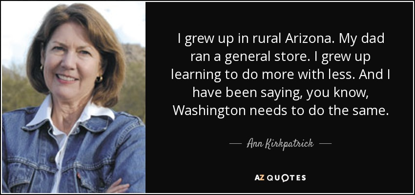 I grew up in rural Arizona. My dad ran a general store. I grew up learning to do more with less. And I have been saying, you know, Washington needs to do the same. - Ann Kirkpatrick