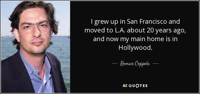 I grew up in San Francisco and moved to L.A. about 20 years ago, and now my main home is in Hollywood. - Roman Coppola