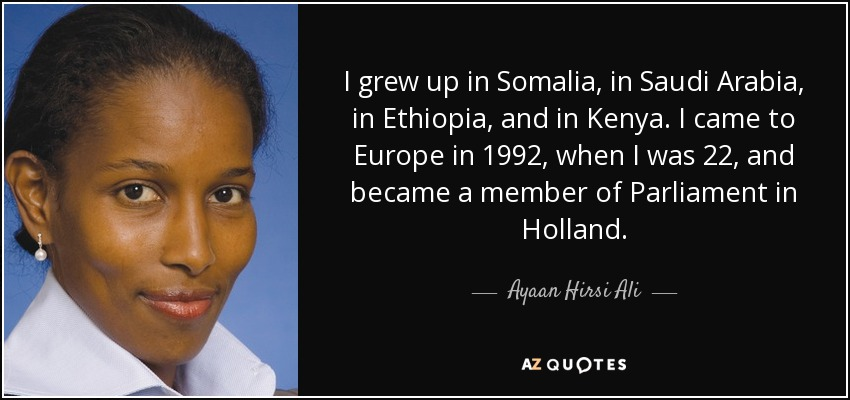I grew up in Somalia, in Saudi Arabia, in Ethiopia, and in Kenya. I came to Europe in 1992, when I was 22, and became a member of Parliament in Holland. - Ayaan Hirsi Ali