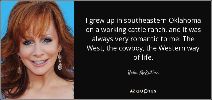 I grew up in southeastern Oklahoma on a working cattle ranch, and it was always very romantic to me: The West, the cowboy, the Western way of life. - Reba McEntire