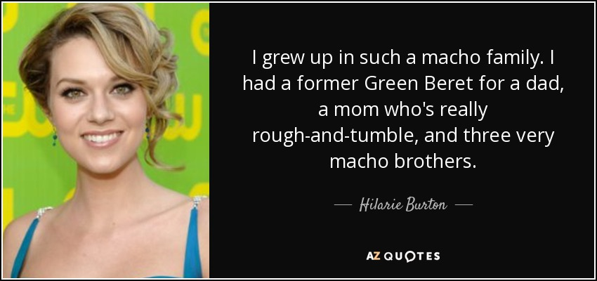 I grew up in such a macho family. I had a former Green Beret for a dad, a mom who's really rough-and-tumble, and three very macho brothers. - Hilarie Burton