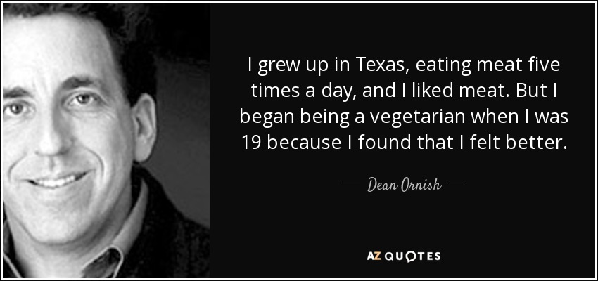 I grew up in Texas, eating meat five times a day, and I liked meat. But I began being a vegetarian when I was 19 because I found that I felt better. - Dean Ornish