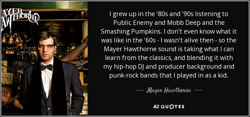 I grew up in the '80s and '90s listening to Public Enemy and Mobb Deep and the Smashing Pumpkins. I don't even know what it was like in the '60s - I wasn't alive then - so the Mayer Hawthorne sound is taking what I can learn from the classics, and blending it with my hip-hop DJ and producer background and punk-rock bands that I played in as a kid. - Mayer Hawthorne