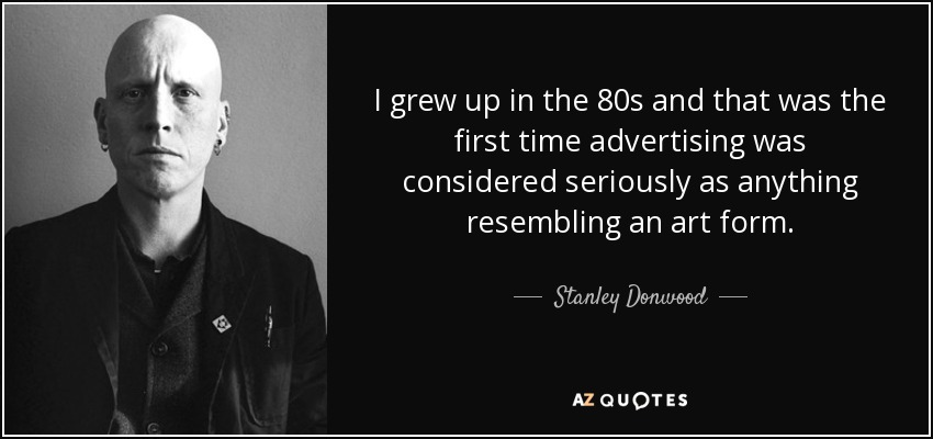 I grew up in the 80s and that was the first time advertising was considered seriously as anything resembling an art form. - Stanley Donwood
