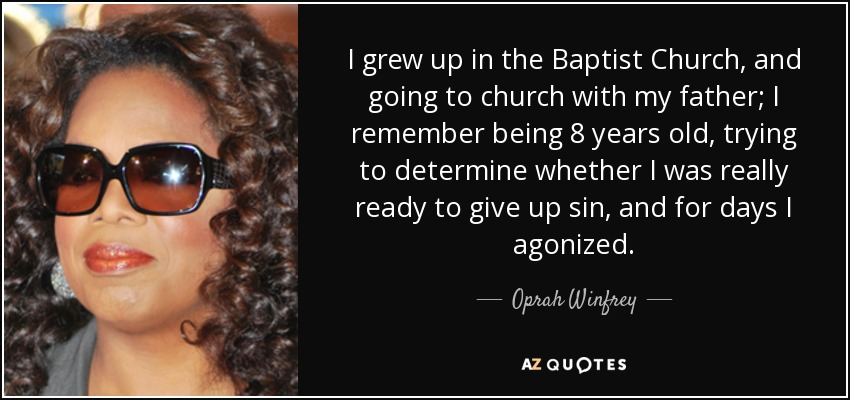 I grew up in the Baptist Church, and going to church with my father; I remember being 8 years old, trying to determine whether I was really ready to give up sin, and for days I agonized. - Oprah Winfrey