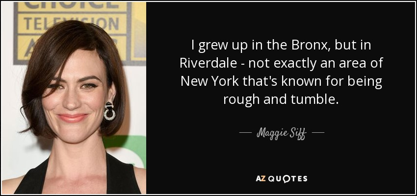 Maggie Siff Quote I Grew Up In The Bronx But In Riverdale