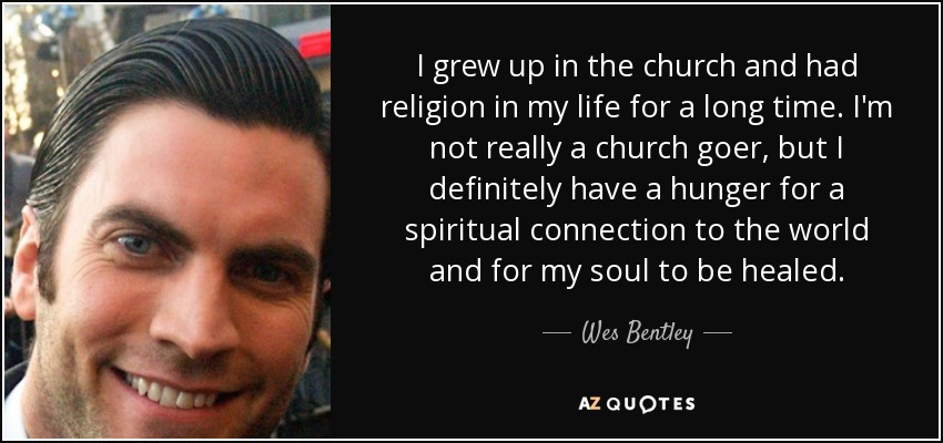 I grew up in the church and had religion in my life for a long time. I'm not really a church goer, but I definitely have a hunger for a spiritual connection to the world and for my soul to be healed. - Wes Bentley