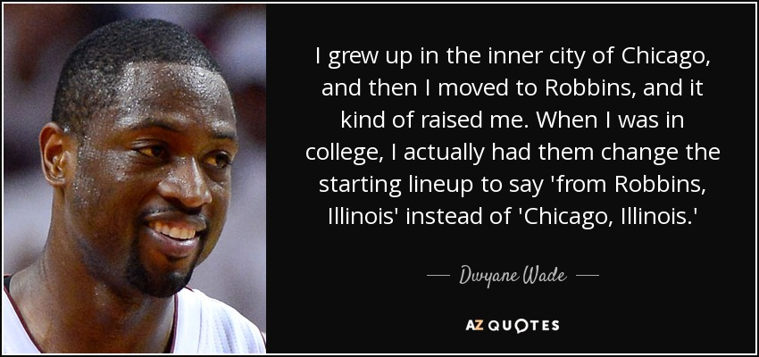 I grew up in the inner city of Chicago, and then I moved to Robbins, and it kind of raised me. When I was in college, I actually had them change the starting lineup to say 'from Robbins, Illinois' instead of 'Chicago, Illinois.' - Dwyane Wade