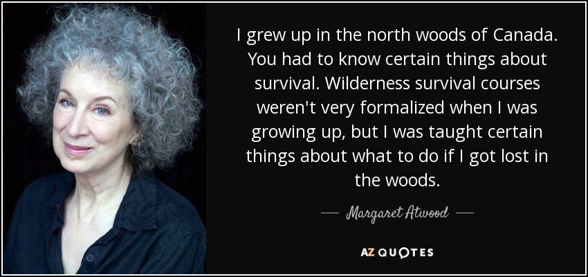 I grew up in the north woods of Canada. You had to know certain things about survival. Wilderness survival courses weren't very formalized when I was growing up, but I was taught certain things about what to do if I got lost in the woods. - Margaret Atwood