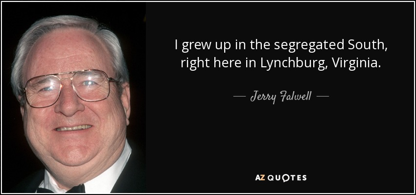 I grew up in the segregated South, right here in Lynchburg, Virginia. - Jerry Falwell
