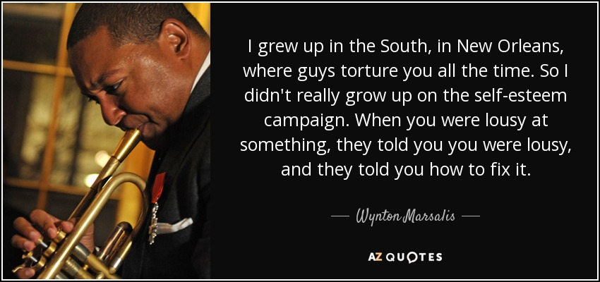 I grew up in the South, in New Orleans, where guys torture you all the time. So I didn't really grow up on the self-esteem campaign. When you were lousy at something, they told you you were lousy, and they told you how to fix it. - Wynton Marsalis
