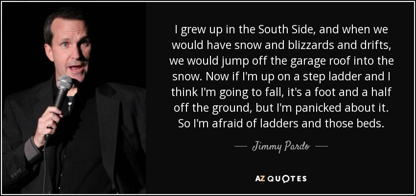 I grew up in the South Side, and when we would have snow and blizzards and drifts, we would jump off the garage roof into the snow. Now if I'm up on a step ladder and I think I'm going to fall, it's a foot and a half off the ground, but I'm panicked about it. So I'm afraid of ladders and those beds. - Jimmy Pardo