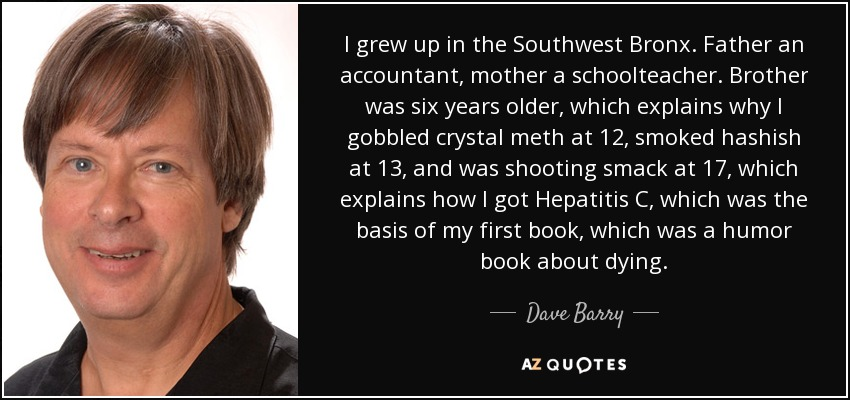 I grew up in the Southwest Bronx. Father an accountant, mother a schoolteacher. Brother was six years older, which explains why I gobbled crystal meth at 12, smoked hashish at 13, and was shooting smack at 17, which explains how I got Hepatitis C, which was the basis of my first book, which was a humor book about dying. - Dave Barry