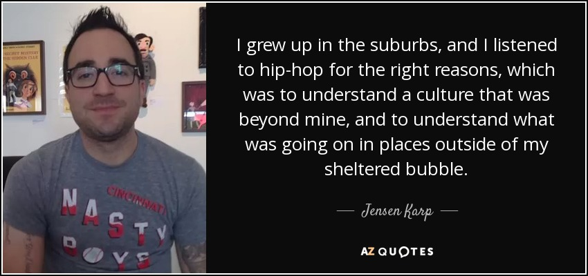 I grew up in the suburbs, and I listened to hip-hop for the right reasons, which was to understand a culture that was beyond mine, and to understand what was going on in places outside of my sheltered bubble. - Jensen Karp