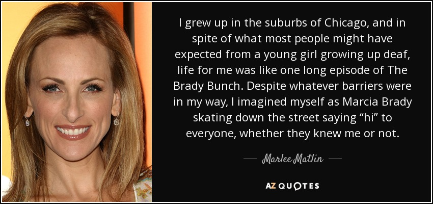 I grew up in the suburbs of Chicago, and in spite of what most people might have expected from a young girl growing up deaf, life for me was like one long episode of 'The Brady Bunch.' Despite whatever barriers were in my way, I imagined myself as Marcia Brady skating down the street saying 'hi' to everyone, whether they knew me or not. - Marlee Matlin