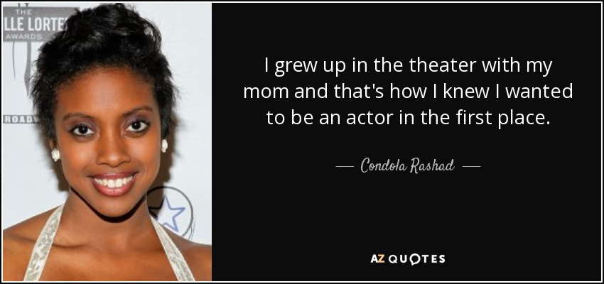 I grew up in the theater with my mom and that's how I knew I wanted to be an actor in the first place. - Condola Rashad