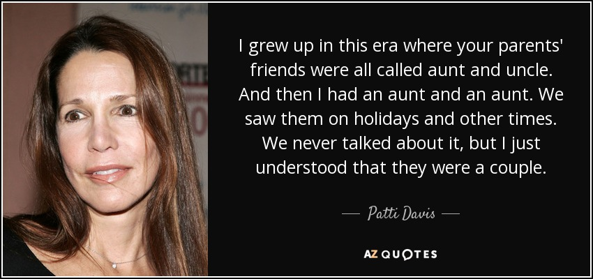 I grew up in this era where your parents' friends were all called aunt and uncle. And then I had an aunt and an aunt. We saw them on holidays and other times. We never talked about it, but I just understood that they were a couple. - Patti Davis