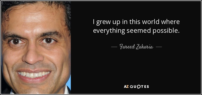 I grew up in this world where everything seemed possible. - Fareed Zakaria
