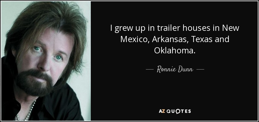 I grew up in trailer houses in New Mexico, Arkansas, Texas and Oklahoma. - Ronnie Dunn