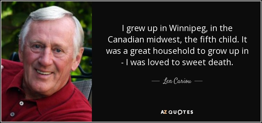 I grew up in Winnipeg, in the Canadian midwest, the fifth child. It was a great household to grow up in - I was loved to sweet death. - Len Cariou