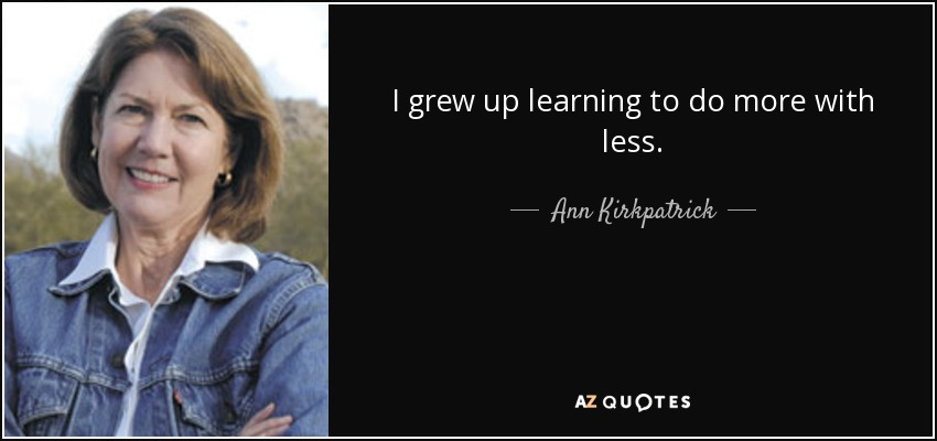 I grew up learning to do more with less. - Ann Kirkpatrick