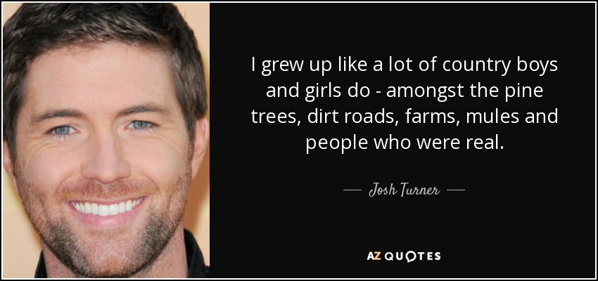 I grew up like a lot of country boys and girls do - amongst the pine trees, dirt roads, farms, mules and people who were real. - Josh Turner