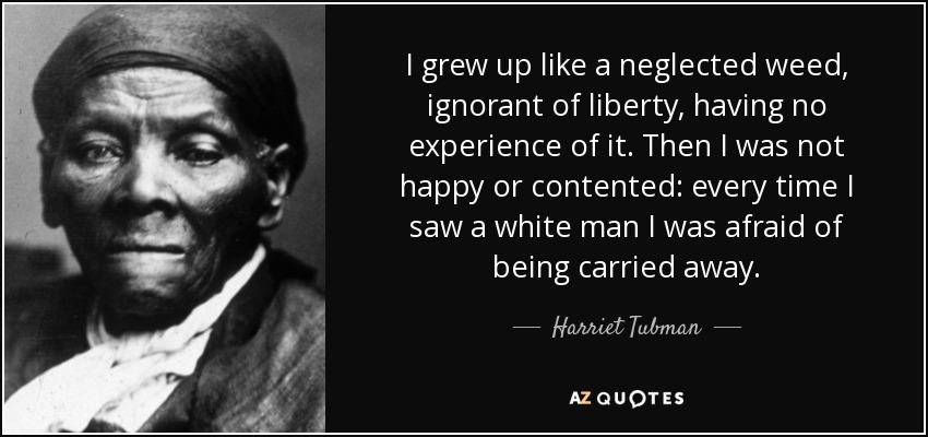 I grew up like a neglected weed, ignorant of liberty, having no experience of it. Then I was not happy or contented: every time I saw a white man I was afraid of being carried away. - Harriet Tubman