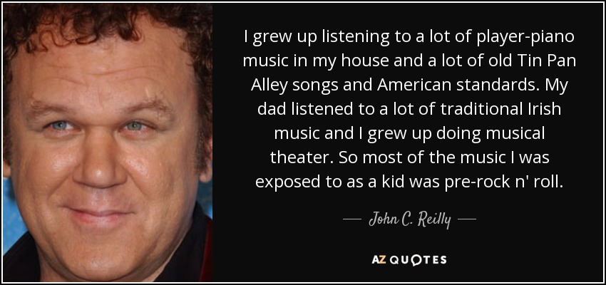 I grew up listening to a lot of player-piano music in my house and a lot of old Tin Pan Alley songs and American standards. My dad listened to a lot of traditional Irish music and I grew up doing musical theater. So most of the music I was exposed to as a kid was pre-rock n' roll. - John C. Reilly