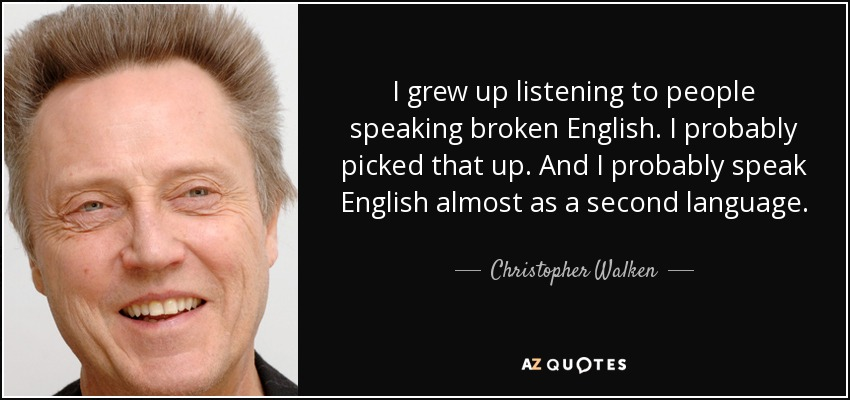 I grew up listening to people speaking broken English. I probably picked that up. And I probably speak English almost as a second language. - Christopher Walken