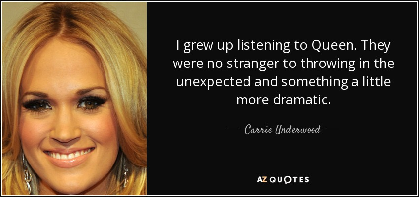 I grew up listening to Queen. They were no stranger to throwing in the unexpected and something a little more dramatic. - Carrie Underwood