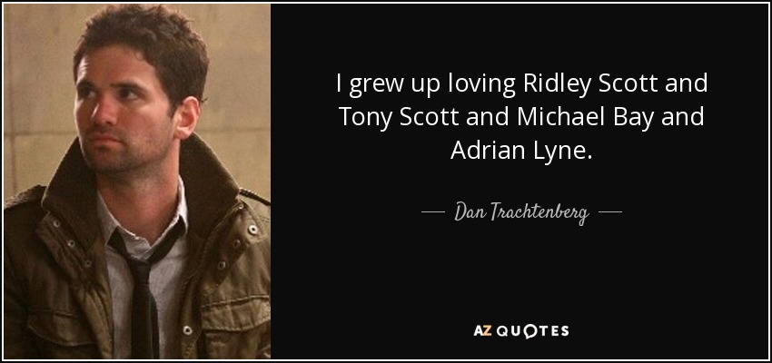 I grew up loving Ridley Scott and Tony Scott and Michael Bay and Adrian Lyne. - Dan Trachtenberg