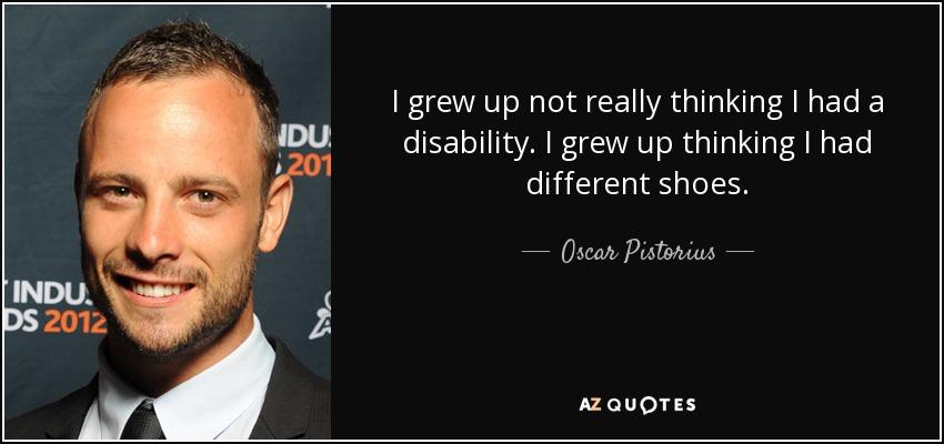 I grew up not really thinking I had a disability. I grew up thinking I had different shoes. - Oscar Pistorius