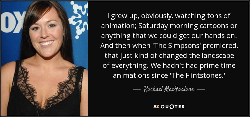 I grew up, obviously, watching tons of animation; Saturday morning cartoons or anything that we could get our hands on. And then when 'The Simpsons' premiered, that just kind of changed the landscape of everything. We hadn't had prime time animations since 'The Flintstones.' - Rachael MacFarlane