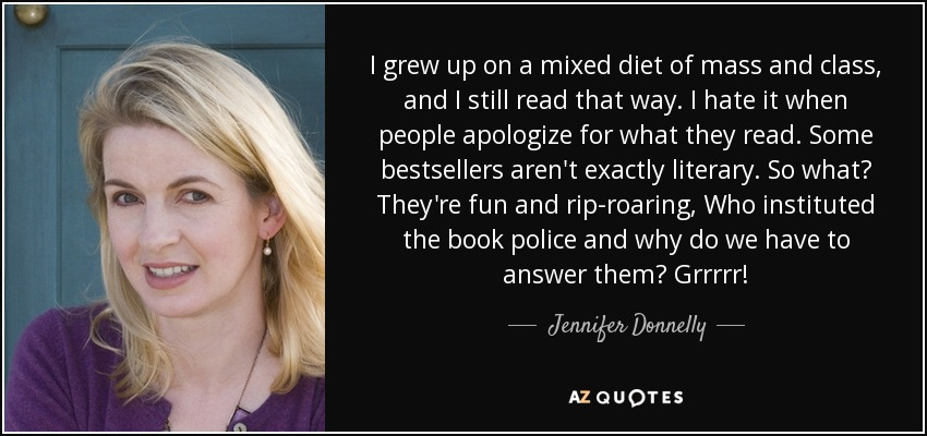I grew up on a mixed diet of mass and class, and I still read that way. I hate it when people apologize for what they read. Some bestsellers aren't exactly literary. So what? They're fun and rip-roaring, Who instituted the book police and why do we have to answer them? Grrrrr! - Jennifer Donnelly