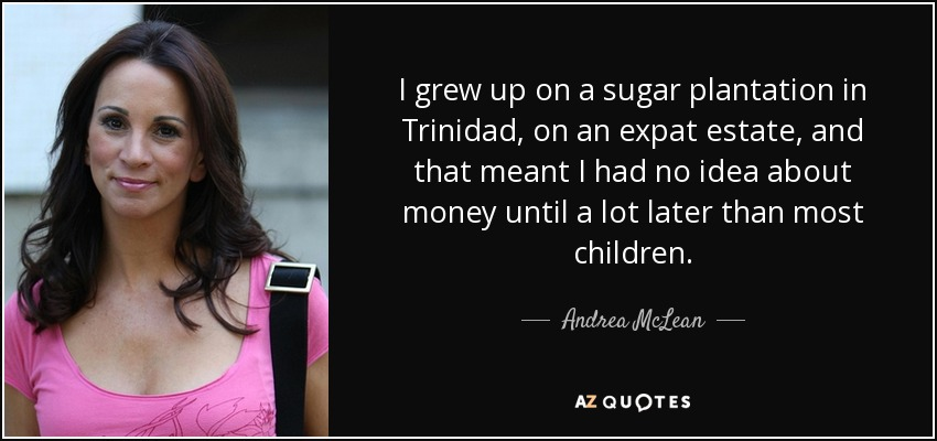 I grew up on a sugar plantation in Trinidad, on an expat estate, and that meant I had no idea about money until a lot later than most children. - Andrea McLean