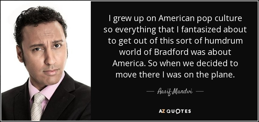 I grew up on American pop culture so everything that I fantasized about to get out of this sort of humdrum world of Bradford was about America. So when we decided to move there I was on the plane. - Aasif Mandvi