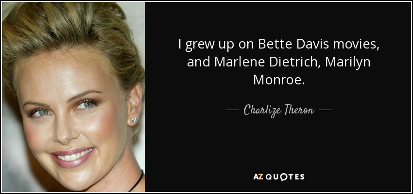 I grew up on Bette Davis movies, and Marlene Dietrich, Marilyn Monroe. - Charlize Theron