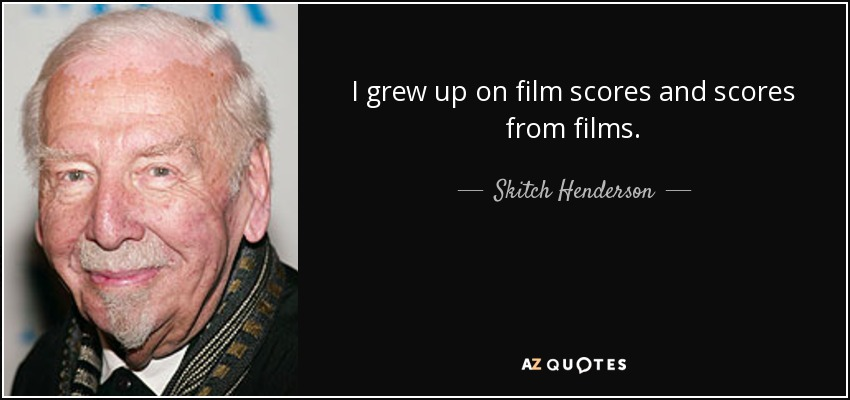 I grew up on film scores and scores from films. - Skitch Henderson