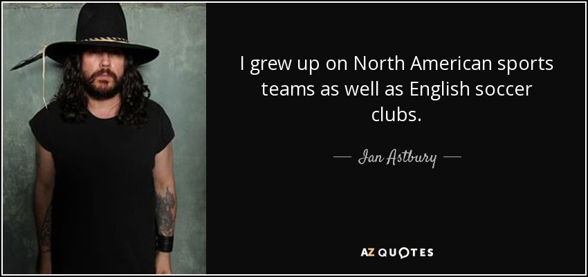I grew up on North American sports teams as well as English soccer clubs. - Ian Astbury